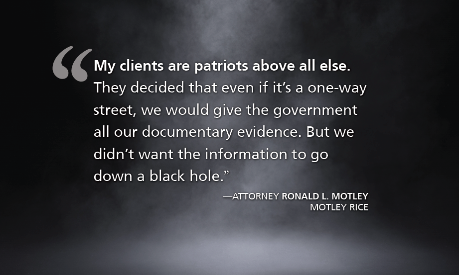 """""""My clients are patriots above all else. They decided that even if it's a one-way street, we would give the government all our documentary evidence. But we didn't want the information to go down a black hole."""" —ATTORNEY RONALD L. MOTLEY, MOTLEY RICE"""